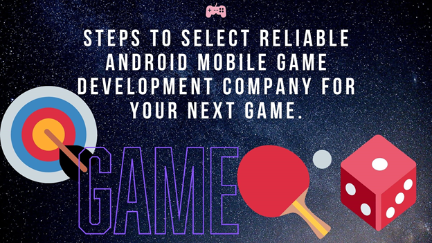 Steps to Select Reliable Android Mobile game development company for your next game.